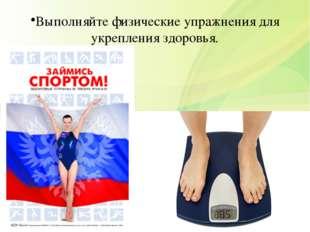 Выполняйте физические упражнения для укрепления здоровья.