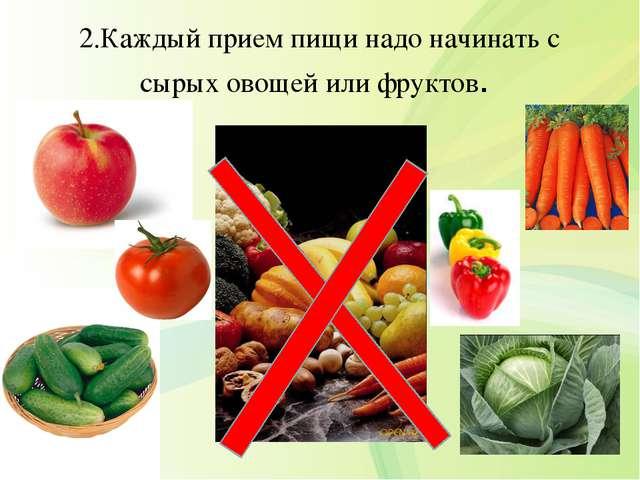 2.Каждый прием пищи надо начинать с сырых овощей или фруктов.