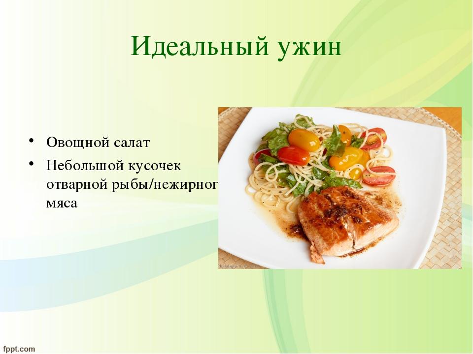 Идеальный ужин Овощной салат Небольшой кусочек отварной рыбы/нежирного мяса