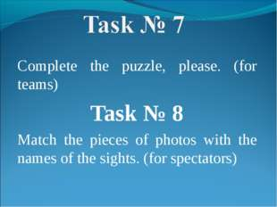 Complete the puzzle, please. (for teams) Task № 8 Match the pieces of photos