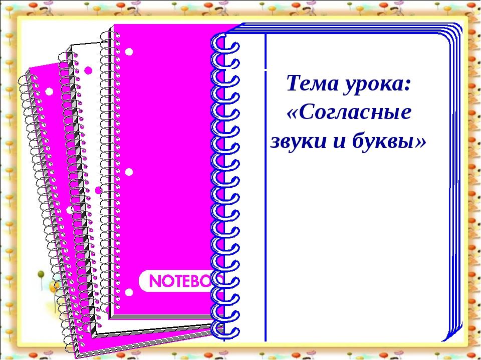 Тема урока: «Согласные звуки и буквы»