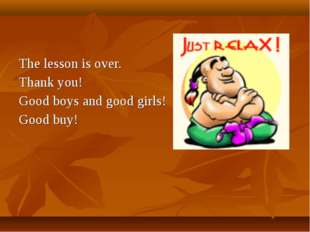 The lesson is over. Thank you! Good boys and good girls! Good buy!