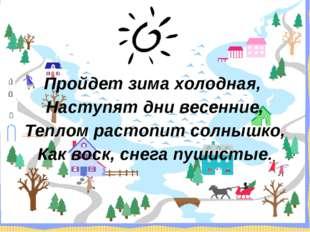 Пройдет зима холодная, Наступят дни весенние, Теплом растопит солнышко, Как в