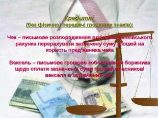 Кредитні (без фізичної передачі грошових знаків): Чек – письмове розпорядженн