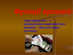 Функції грошей: міра вартості – є еквівалентом вартості всіх товарів – ідеаль