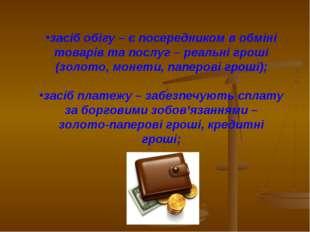 засіб обігу – є посередником в обміні товарів та послуг – реальні гроші (золо