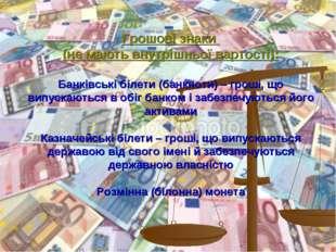 Грошові знаки (не мають внутрішньої вартості): Банківські білети (банкноти) –