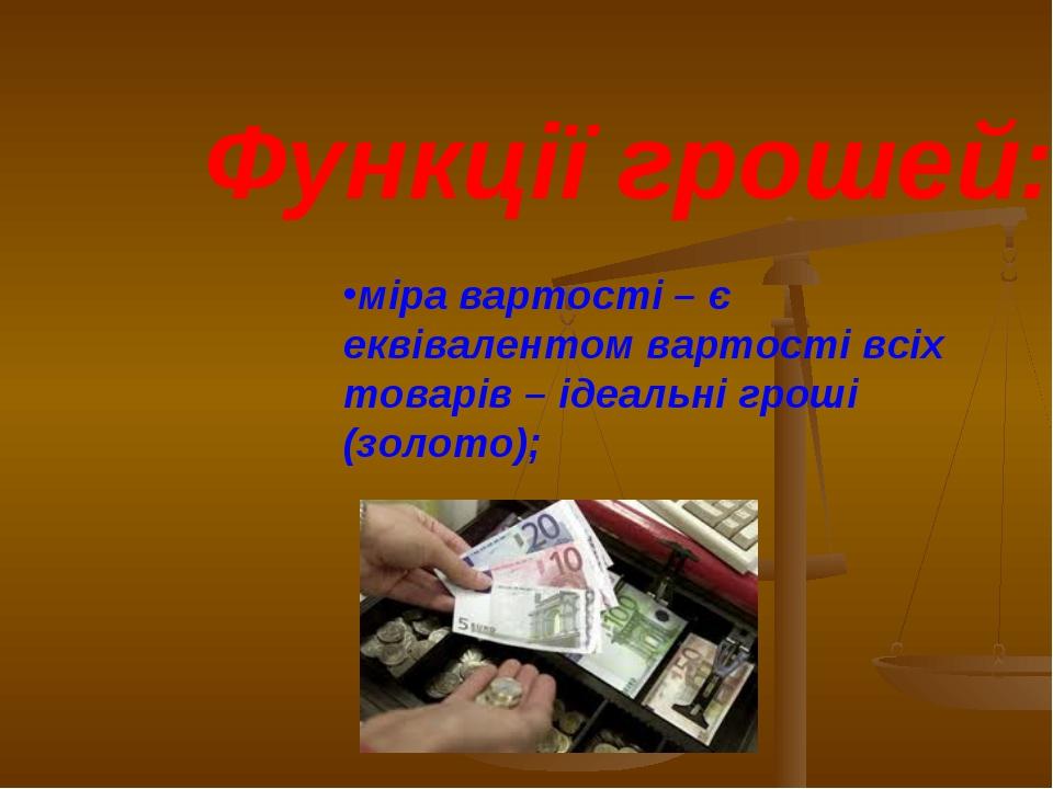 Функції грошей: міра вартості – є еквівалентом вартості всіх товарів – ідеаль...