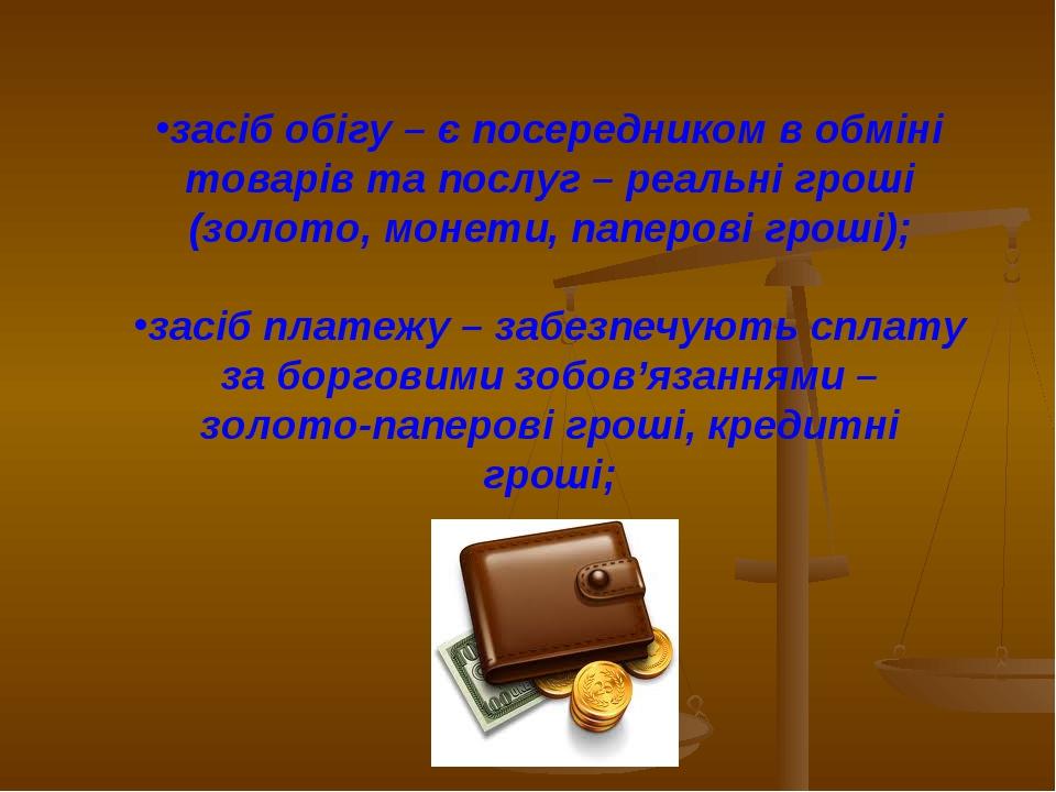 засіб обігу – є посередником в обміні товарів та послуг – реальні гроші (золо...