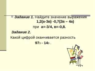 Задание 1. Найдите значение выражения 1,2(а-3в) -0,7(2в – 4а) при а=-34, в=