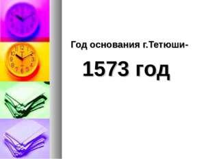 Год основания г.Тетюши- 1573 год