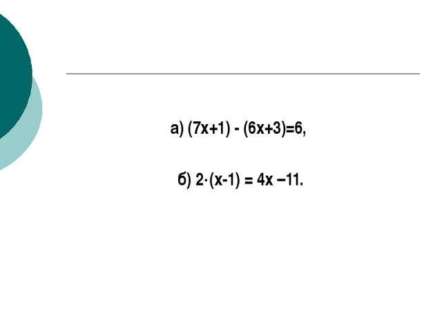 а) (7х+1) - (6х+3)=6, б) 2(х-1) = 4х –11.