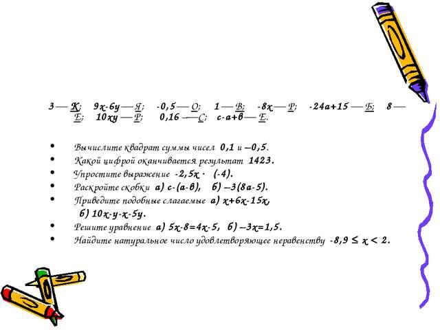 3  К; 9х-6у  Я; -0,5  О; 1  В; -8х  Р; -24а+15  Б; 8  Е; 10ху  Р; 0,1...