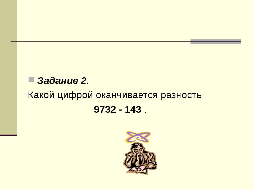 Задание 2. Какой цифрой оканчивается разность 9732 - 143 .