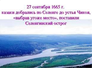 27 сентября 1665 г. казаки добрались по Селенге до устья Чикоя, «выбрав угоже