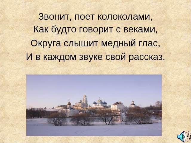 Звонит, поет колоколами, Как будто говорит с веками, Округа слышит медный гла...