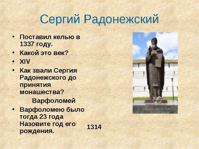 Сергий Радонежский Поставил келью в 1337 году. Какой это век? XIV Как звали С...