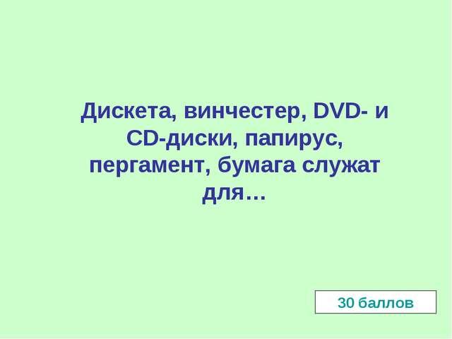 Дискета, винчестер, DVD- и CD-диски, папирус, пергамент, бумага служат для…...