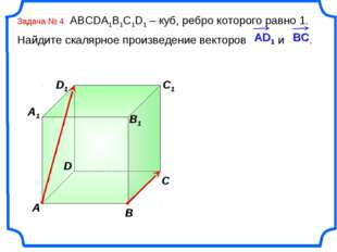 Задача № 4 ABCDA1B1C1D1 – куб, ребро которого равно 1. Найдите скалярное прои