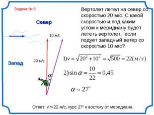 Север Запад Вертолет летел на север со скоростью 20 м/с. С какой скоростью и