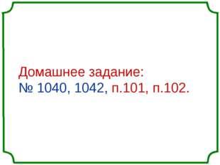 Домашнее задание: № 1040, 1042, п.101, п.102.