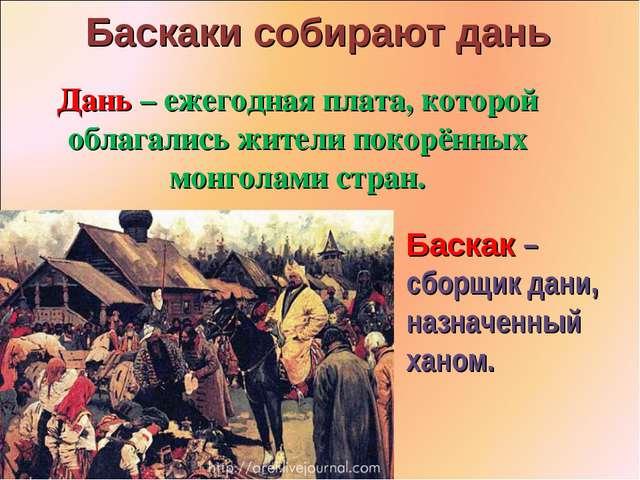 Баскаки собирают дань Дань – ежегодная плата, которой облагались жители покор...