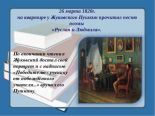 26 марта 1820г. на квартире у Жуковского Пушкин прочитал песню поэмы «Руслан