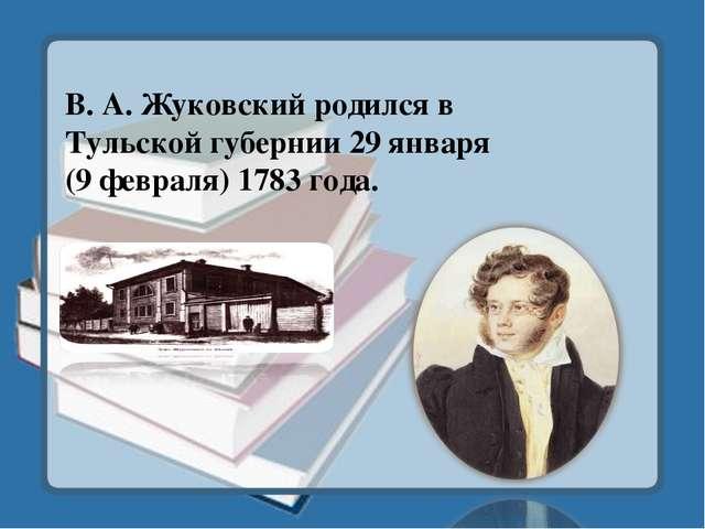 В. А. Жуковский родился в Тульской губернии 29 января (9 февраля) 1783 года.