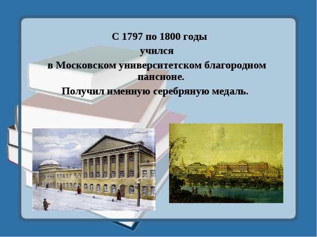 С 1797 по 1800 годы учился в Московском университетском благородном пансионе...