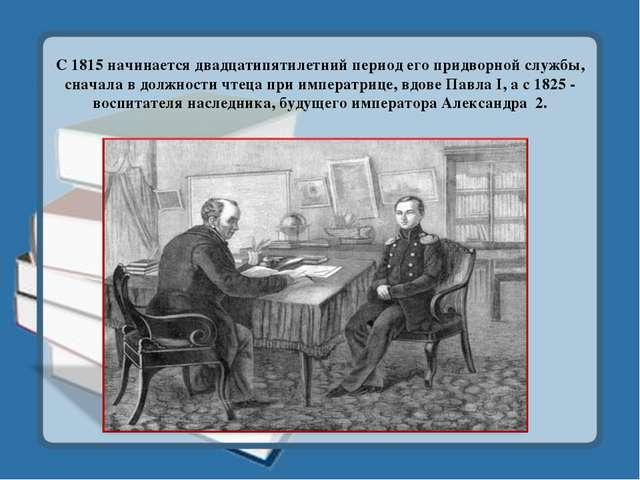 С 1815 начинается двадцатипятилетний период его придворной службы, сначала в...