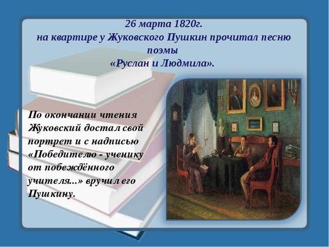 26 марта 1820г. на квартире у Жуковского Пушкин прочитал песню поэмы «Руслан...
