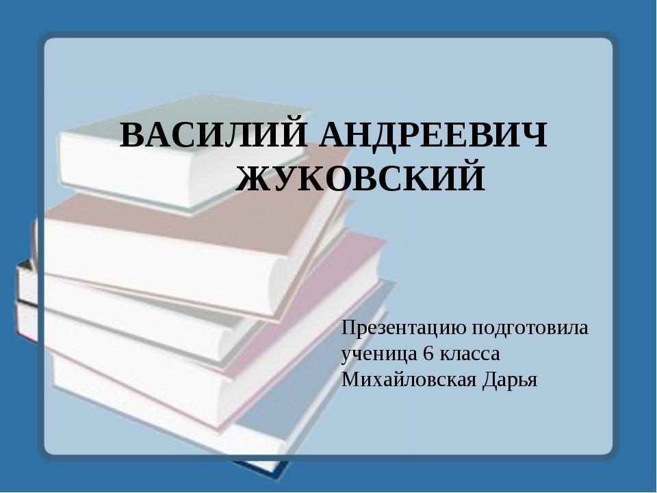 ВАСИЛИЙ АНДРЕЕВИЧ ЖУКОВСКИЙ Презентацию подготовила ученица 6 класса Михайлов...