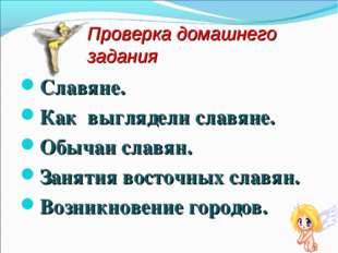 Проверка домашнего задания Славяне. Как выглядели славяне. Обычаи славян. Зан