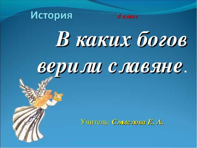В каких богов верили славяне. 4 класс Учитель: Смыслова Е. А.