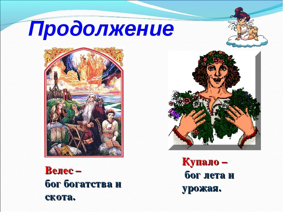 Продолжение Велес – бог богатства и скота. Купало – бог лета и урожая.