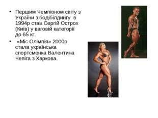 Першим Чемпіоном світу з України з бодібілдингу в 1994р став Сергій Острох (К