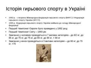 Історія гирьового спорту в Україні 1992 р. - створена Міжнародна федерація ги