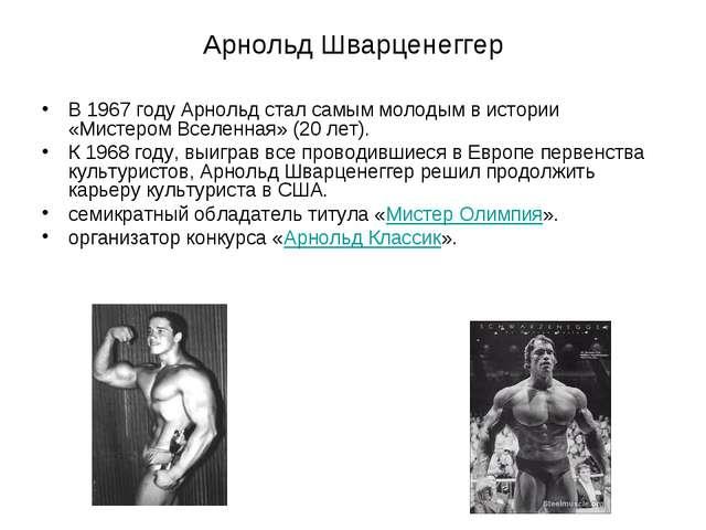 Арнольд Шварценеггер В 1967 году Арнольд стал самым молодым в истории «Мистер...
