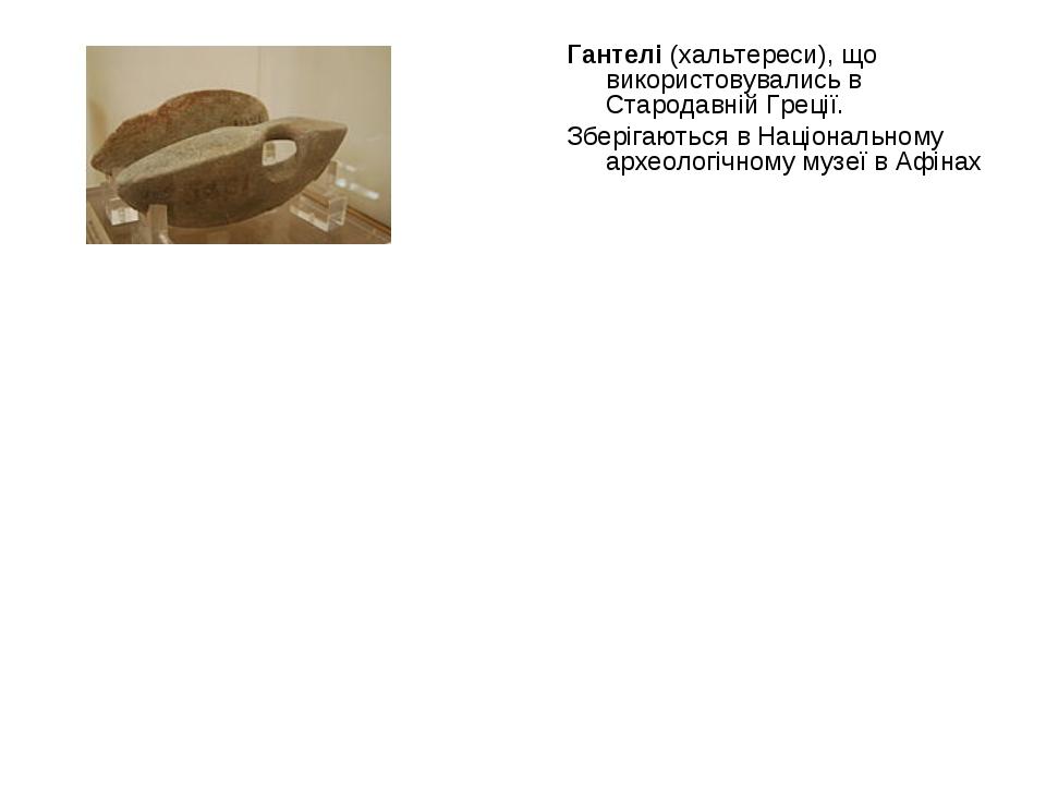 Гантелі (хальтереси), що використовувались в Стародавній Греції. Зберігаються...