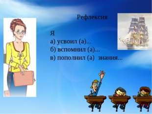 Рефлексия Я а) усвоил (а)... б) вспомнил (а)... в) пополнил (а) знания...