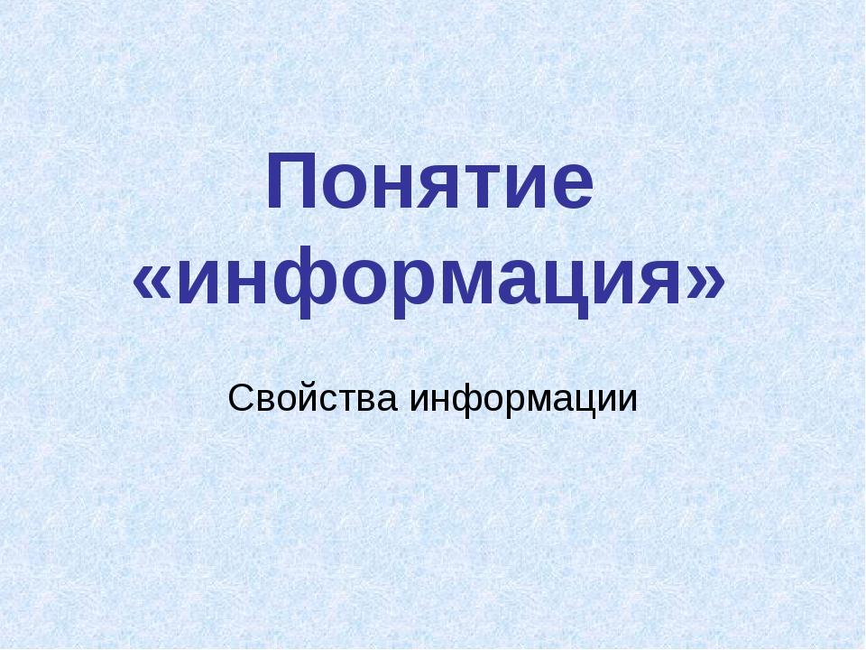 Понятие «информация» Свойства информации