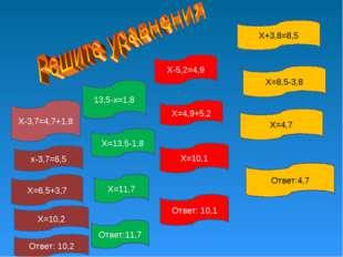 Х+3,8=8,5 13,5-х=1,8 Х-5,2=4,9 Х-3,7=4,7+1,8 Х=8,5-3,8 Х=4,7 Ответ:4,7 Х=4,9+