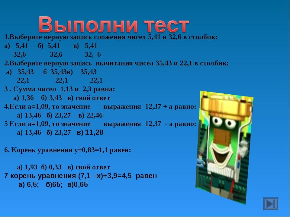 1.Выберите верную запись сложения чисел 5,41 и 32,6 в столбик: а) 5,41 б) 5,4...