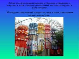 Сейчас в понятие кусудама включено и украшение к праздникам, и искусство, и