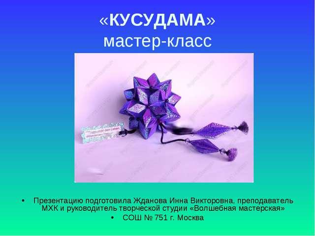 «КУСУДАМА» мастер-класс Презентацию подготовила Жданова Инна Викторовна, преп...