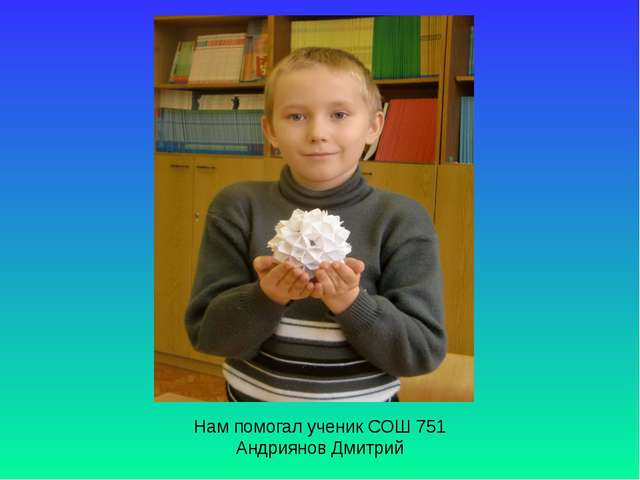 Нам помогал ученик СОШ 751 Андриянов Дмитрий