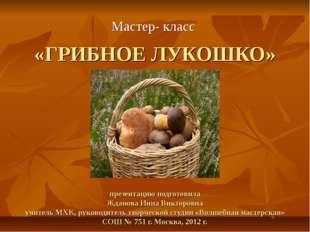 «ГРИБНОЕ ЛУКОШКО» презентацию подготовила Жданова Инна Викторовна учитель МХ