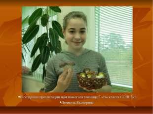 В создании презентации нам помогала ученица 5 «В» класса СОШ 751 Лочмель Екат