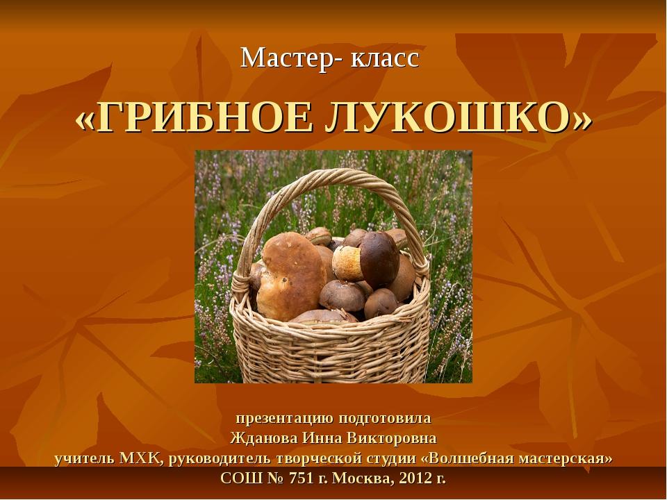 «ГРИБНОЕ ЛУКОШКО» презентацию подготовила Жданова Инна Викторовна учитель МХ...
