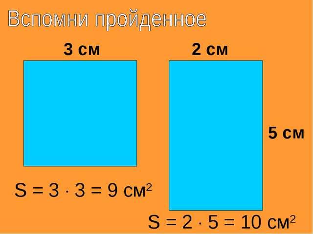 3 см 5 см 2 см S = 3  3 = 9 см2 S = 2  5 = 10 см2